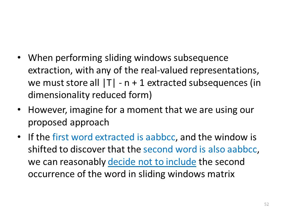 When performing sliding windows subsequence extraction, with any of the real-valued representations, we must store all |T| - n + 1 extracted subsequences (in dimensionality reduced form)