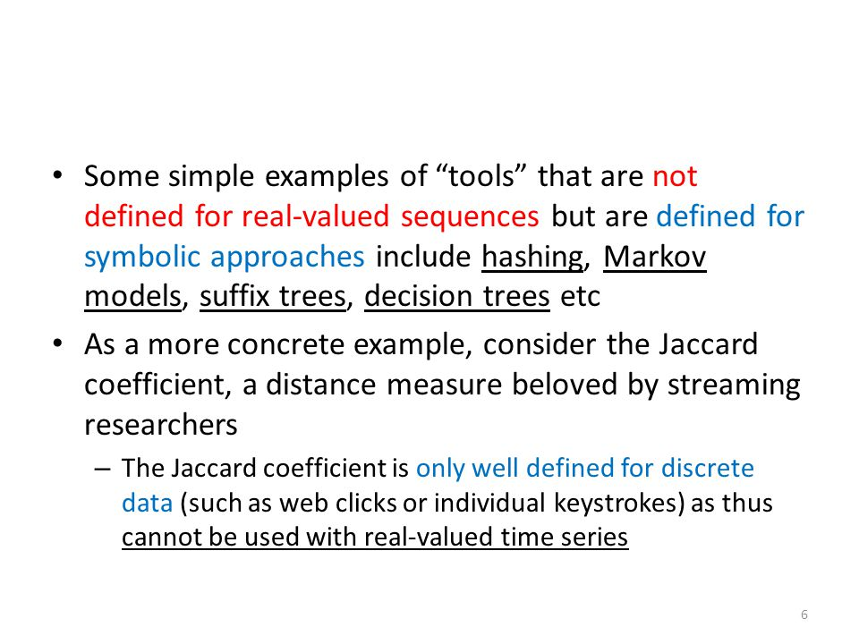 Some simple examples of tools that are not defined for real-valued sequences but are defined for symbolic approaches include hashing, Markov models, suffix trees, decision trees etc
