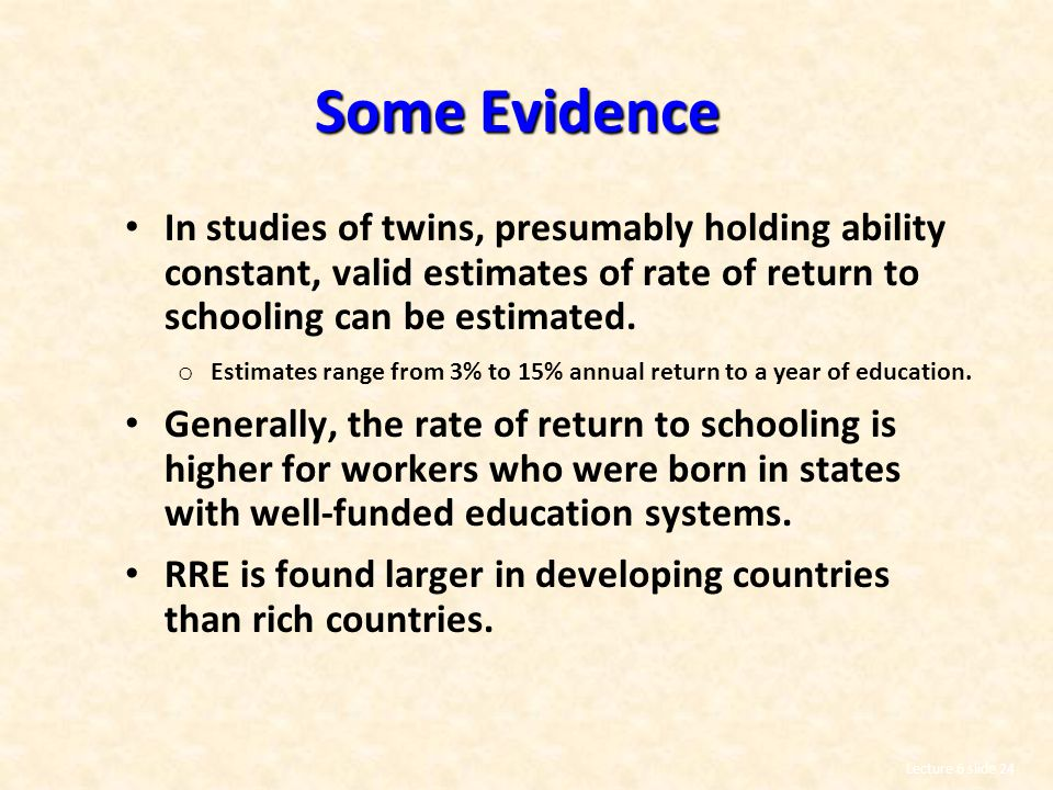 Some Evidence In studies of twins, presumably holding ability constant, valid estimates of rate of return to schooling can be estimated.