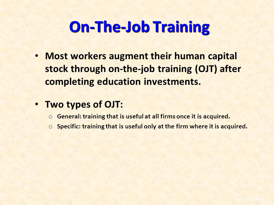On-The-Job Training Most workers augment their human capital stock through on-the-job training (OJT) after completing education investments.