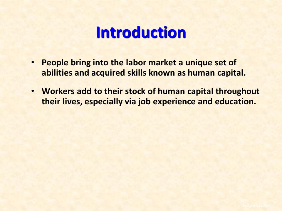 Introduction People bring into the labor market a unique set of abilities and acquired skills known as human capital.