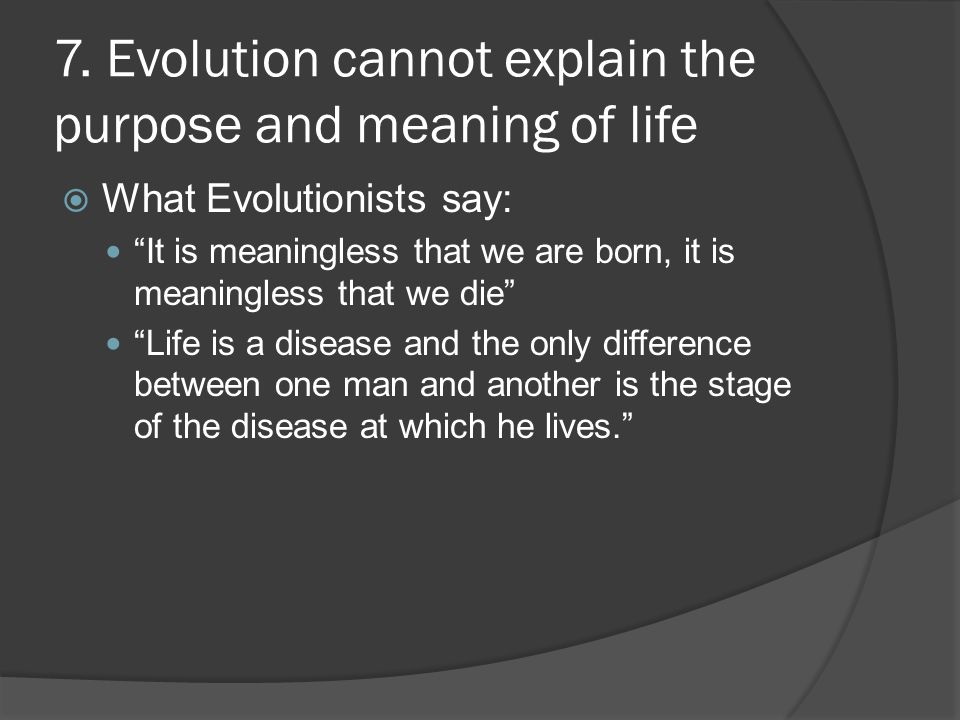 7. Evolution cannot explain the purpose and meaning of life
