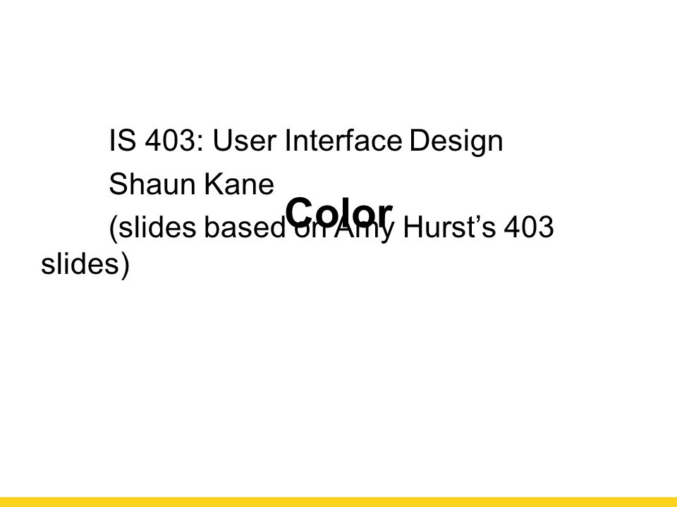 Color IS 403: User Interface Design Shaun Kane