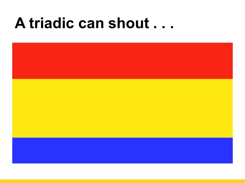 A triadic can shout . . .
