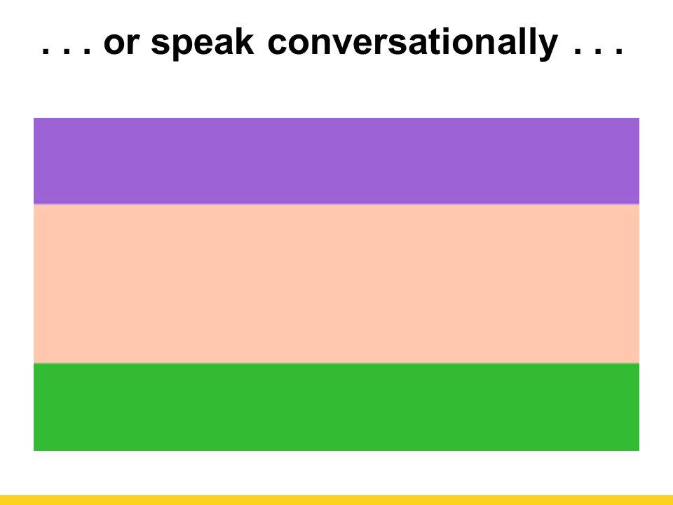 . . . or speak conversationally . . .