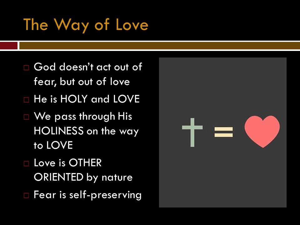 The Way of Love God doesn't act out of fear, but out of love