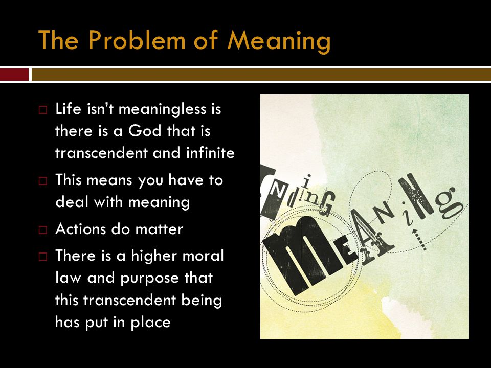 The Problem of Meaning Life isn't meaningless is there is a God that is transcendent and infinite.