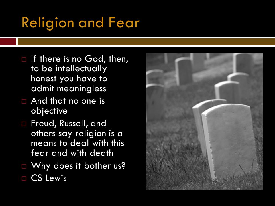 Religion and Fear If there is no God, then, to be intellectually honest you have to admit meaningless.