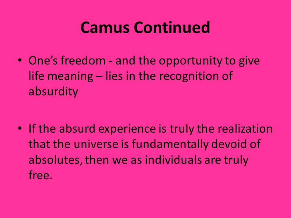 Camus Continued One's freedom - and the opportunity to give life meaning – lies in the recognition of absurdity.
