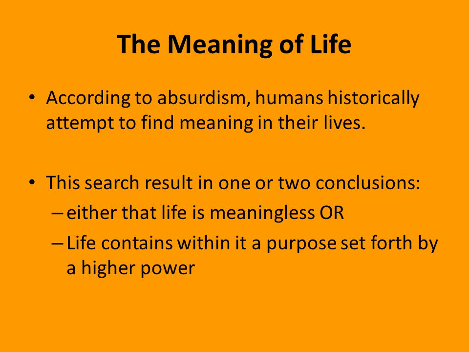The Meaning of Life According to absurdism, humans historically attempt to find meaning in their lives.