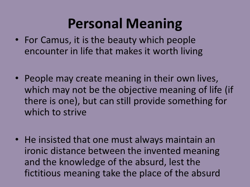 Personal Meaning For Camus, it is the beauty which people encounter in life that makes it worth living.