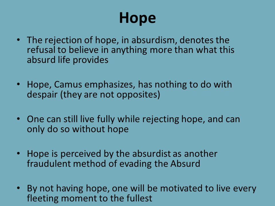 Hope The rejection of hope, in absurdism, denotes the refusal to believe in anything more than what this absurd life provides.