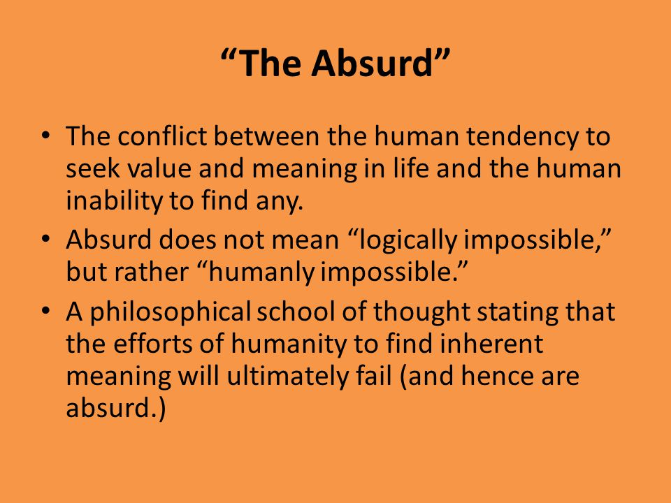The Absurd The conflict between the human tendency to seek value and meaning in life and the human inability to find any.