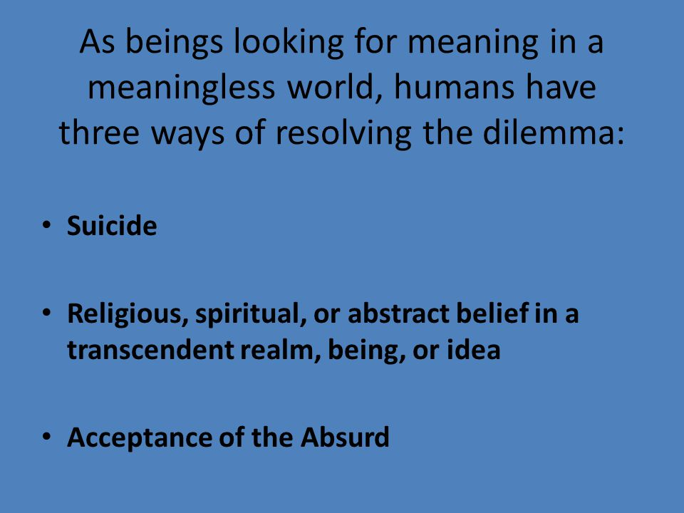 As beings looking for meaning in a meaningless world, humans have three ways of resolving the dilemma:
