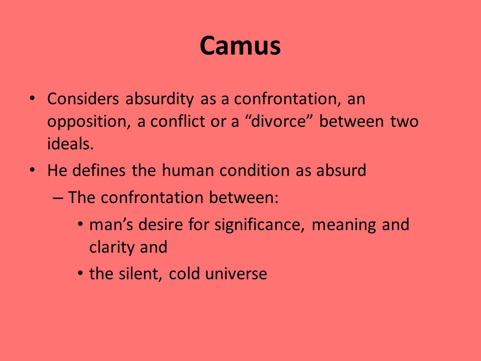 Camus Considers absurdity as a confrontation, an opposition, a conflict or a divorce between two ideals.