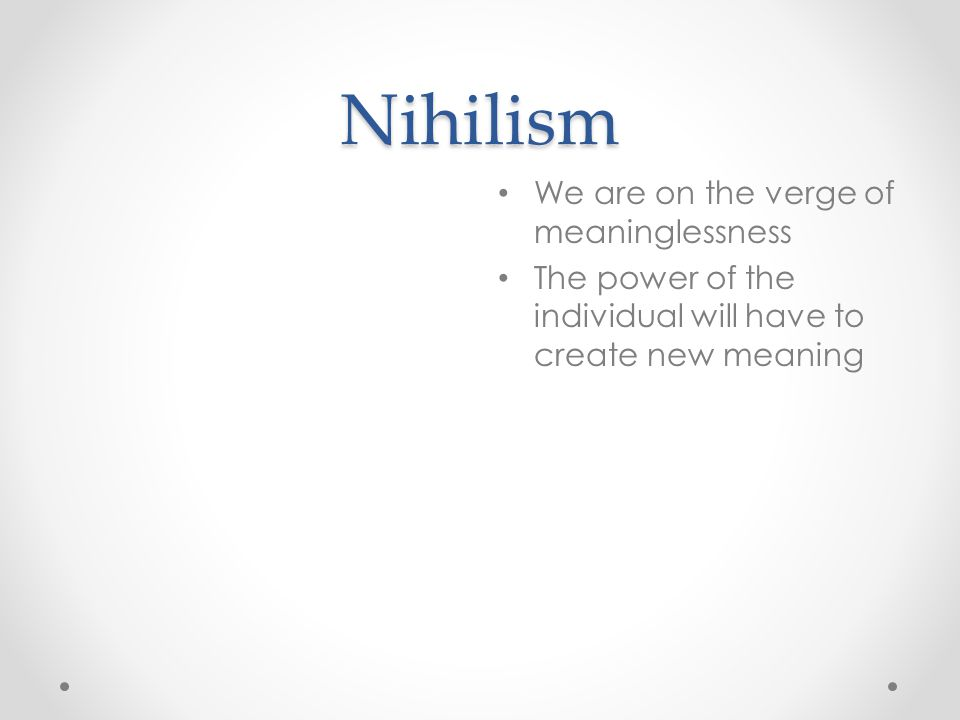 Nihilism We are on the verge of meaninglessness