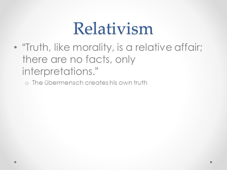 Relativism Truth, like morality, is a relative affair; there are no facts, only interpretations. The übermensch creates his own truth.