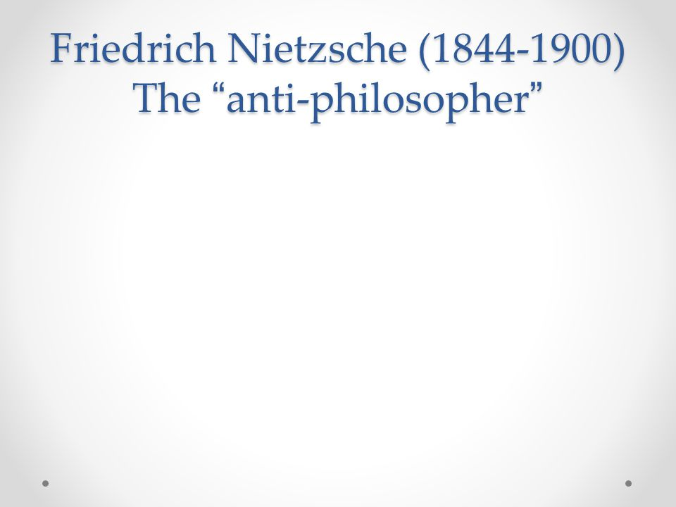 Friedrich Nietzsche (1844-1900) The anti-philosopher