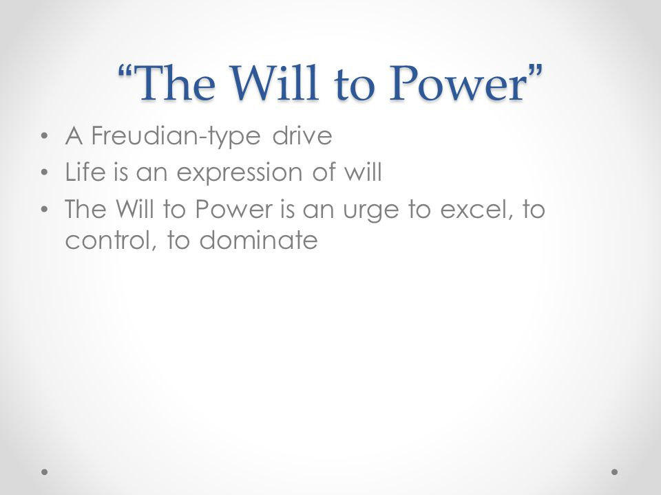 The Will to Power A Freudian-type drive