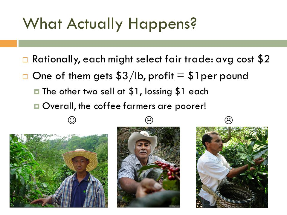 What Actually Happens Rationally, each might select fair trade: avg cost $2. One of them gets $3/lb, profit = $1per pound.