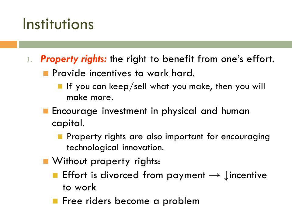 Institutions Property rights: the right to benefit from one's effort.