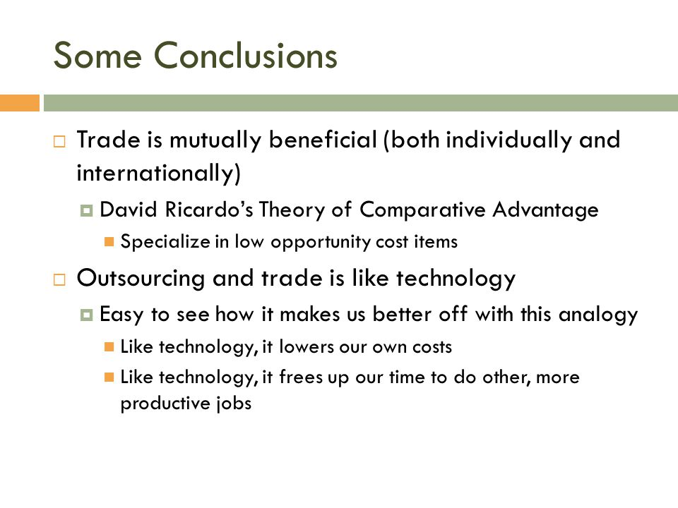 Some Conclusions Trade is mutually beneficial (both individually and internationally) David Ricardo's Theory of Comparative Advantage.