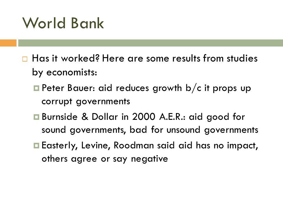 World Bank Has it worked Here are some results from studies by economists: Peter Bauer: aid reduces growth b/c it props up corrupt governments.