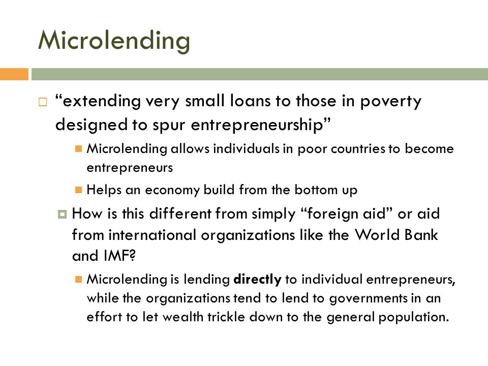 Microlending extending very small loans to those in poverty designed to spur entrepreneurship