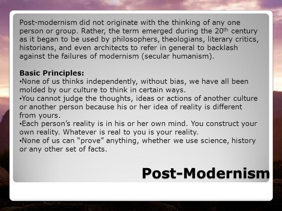 Post-modernism did not originate with the thinking of any one person or group. Rather, the term emerged during the 20th century as it began to be used by philosophers, theologians, literary critics, historians, and even architects to refer in general to backlash against the failures of modernism (secular humanism).