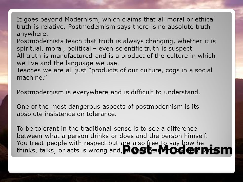 It goes beyond Modernism, which claims that all moral or ethical truth is relative. Postmodernism says there is no absolute truth anywhere.
