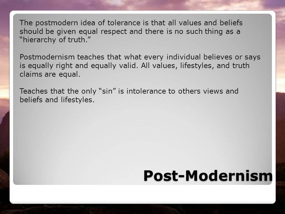 The postmodern idea of tolerance is that all values and beliefs should be given equal respect and there is no such thing as a hierarchy of truth.