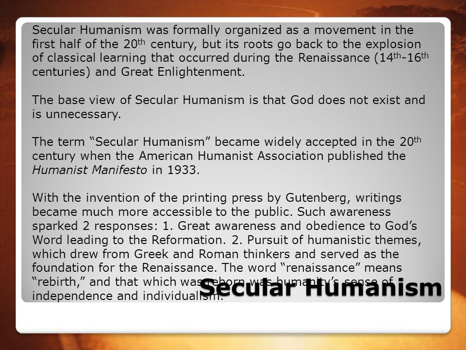 Secular Humanism was formally organized as a movement in the first half of the 20th century, but its roots go back to the explosion of classical learning that occurred during the Renaissance (14th-16th centuries) and Great Enlightenment.
