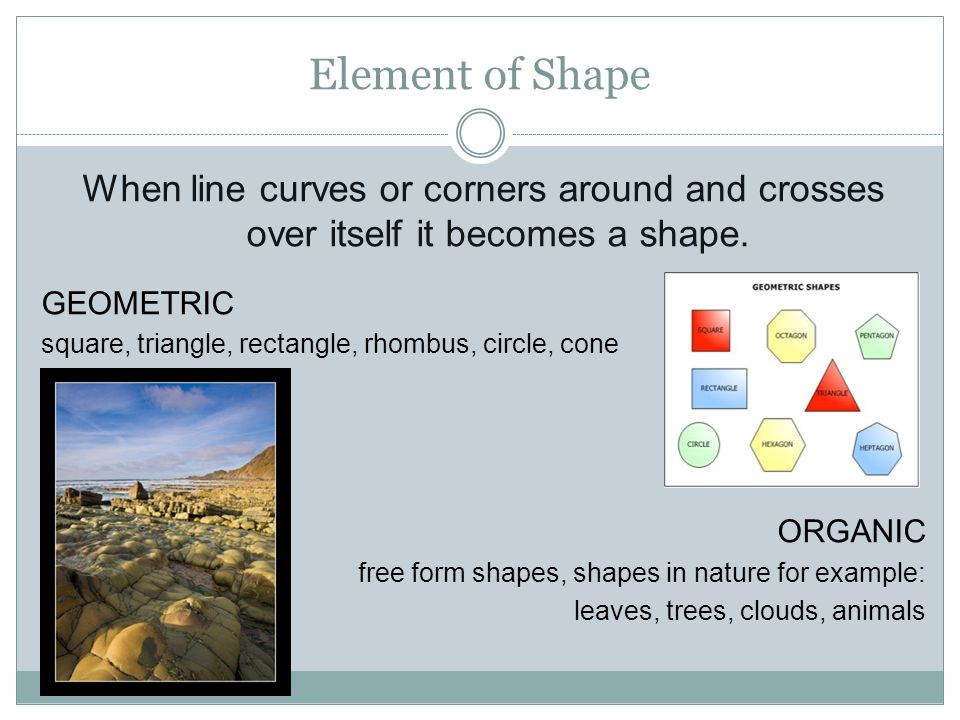 Element of Shape When line curves or corners around and crosses over itself it becomes a shape. GEOMETRIC.