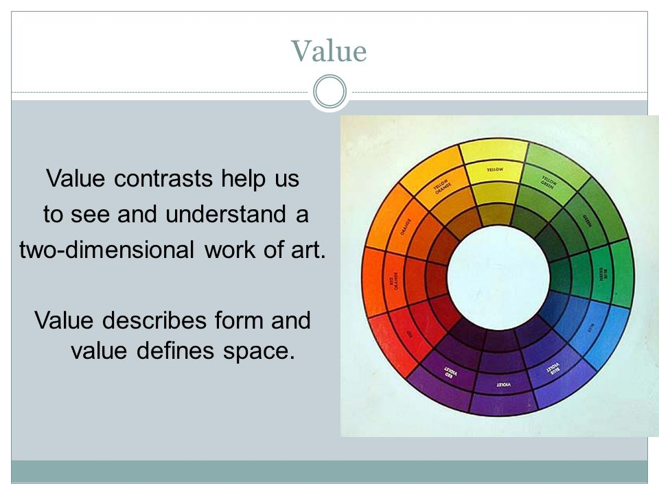 Value Value contrasts help us to see and understand a two-dimensional work of art. Value describes form and value defines space.