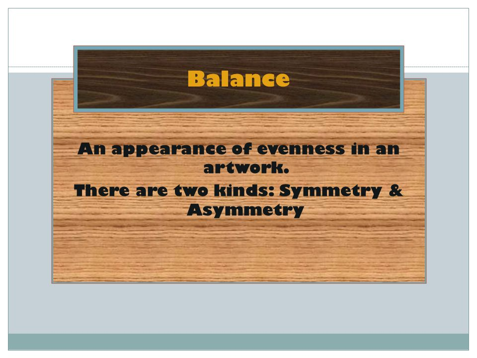 Balance An appearance of evenness in an artwork. There are two kinds: Symmetry & Asymmetry