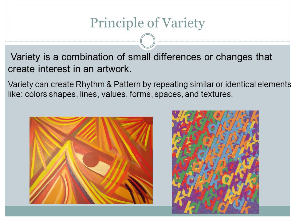 Principle of Variety Variety is a combination of small differences or changes that create interest in an artwork.
