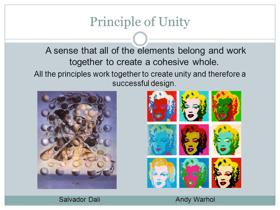 Principle of Unity A sense that all of the elements belong and work together to create a cohesive whole.