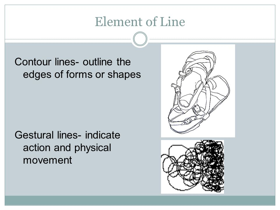 Element of Line Contour lines- outline the edges of forms or shapes Gestural lines- indicate action and physical movement