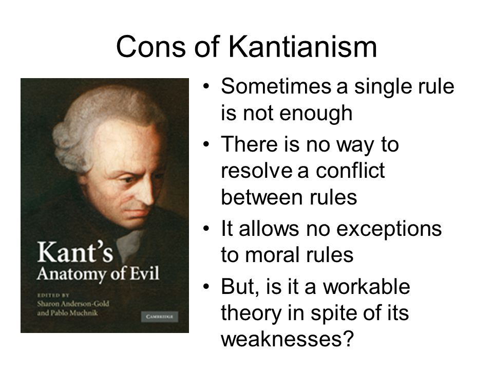 Cons of Kantianism Sometimes a single rule is not enough