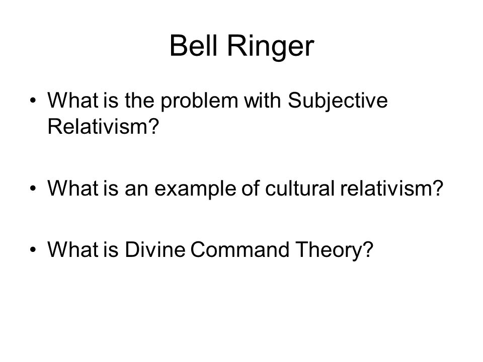 Bell Ringer What is the problem with Subjective Relativism