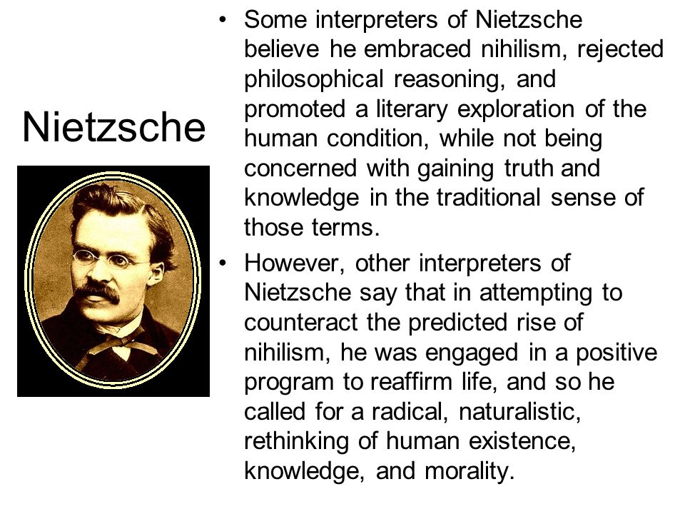 Some interpreters of Nietzsche believe he embraced nihilism, rejected philosophical reasoning, and promoted a literary exploration of the human condition, while not being concerned with gaining truth and knowledge in the traditional sense of those terms.