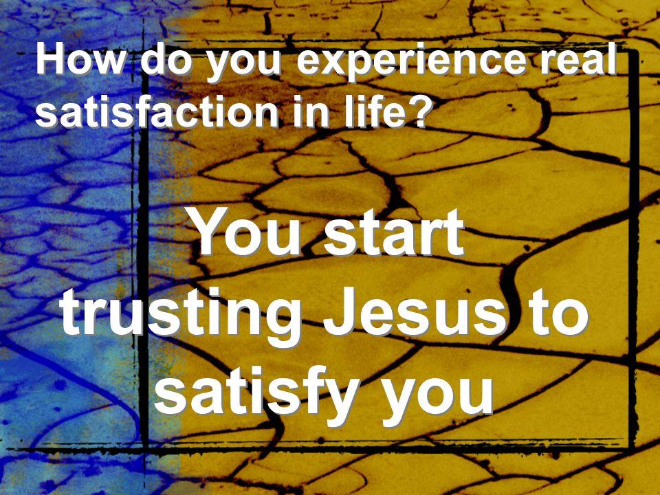 You start trusting Jesus to satisfy you