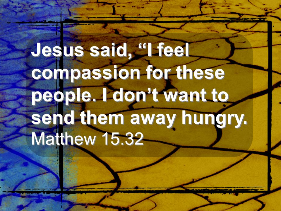 Jesus said, I feel compassion for these people
