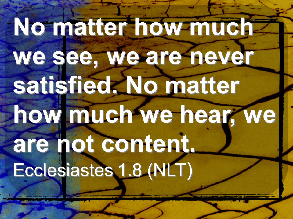 No matter how much we see, we are never satisfied