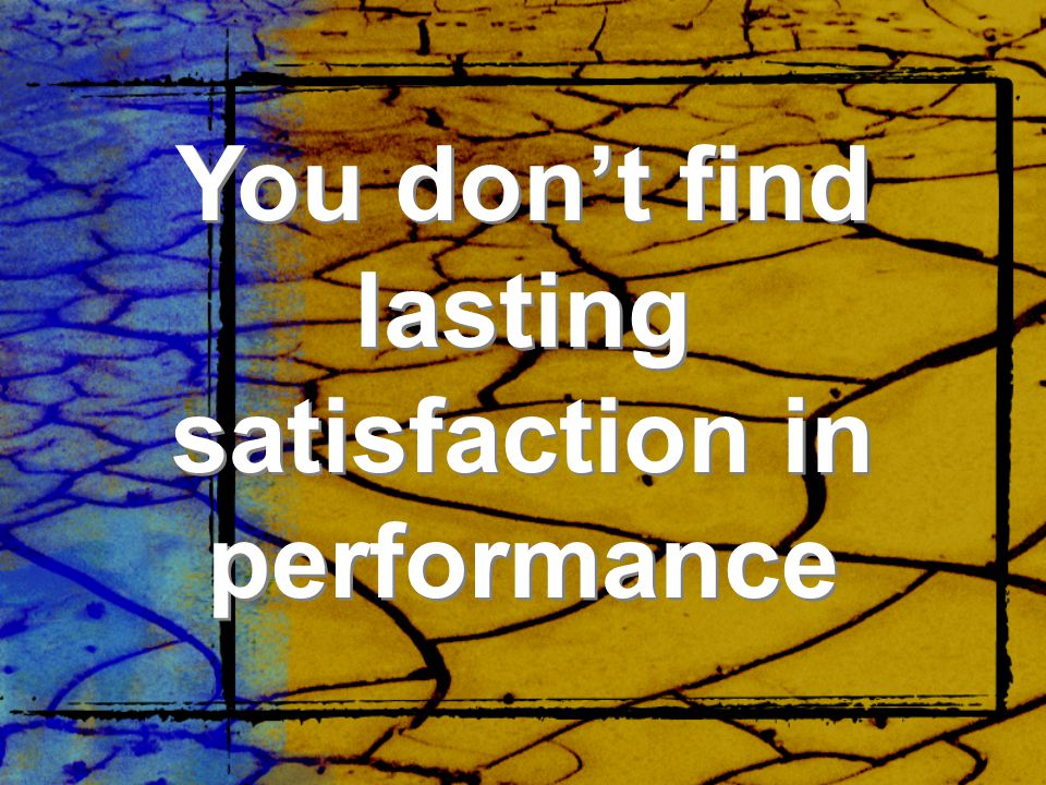 You don't find lasting satisfaction in performance