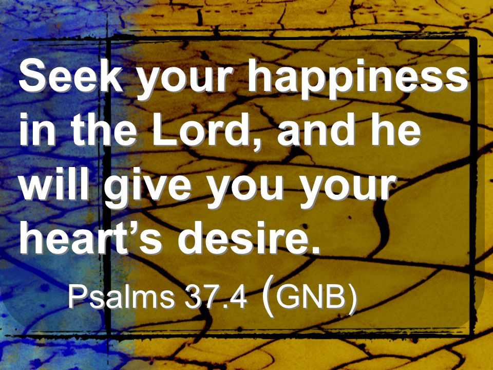 Seek your happiness in the Lord, and he will give you your heart's desire. Psalms 37.4 (GNB)