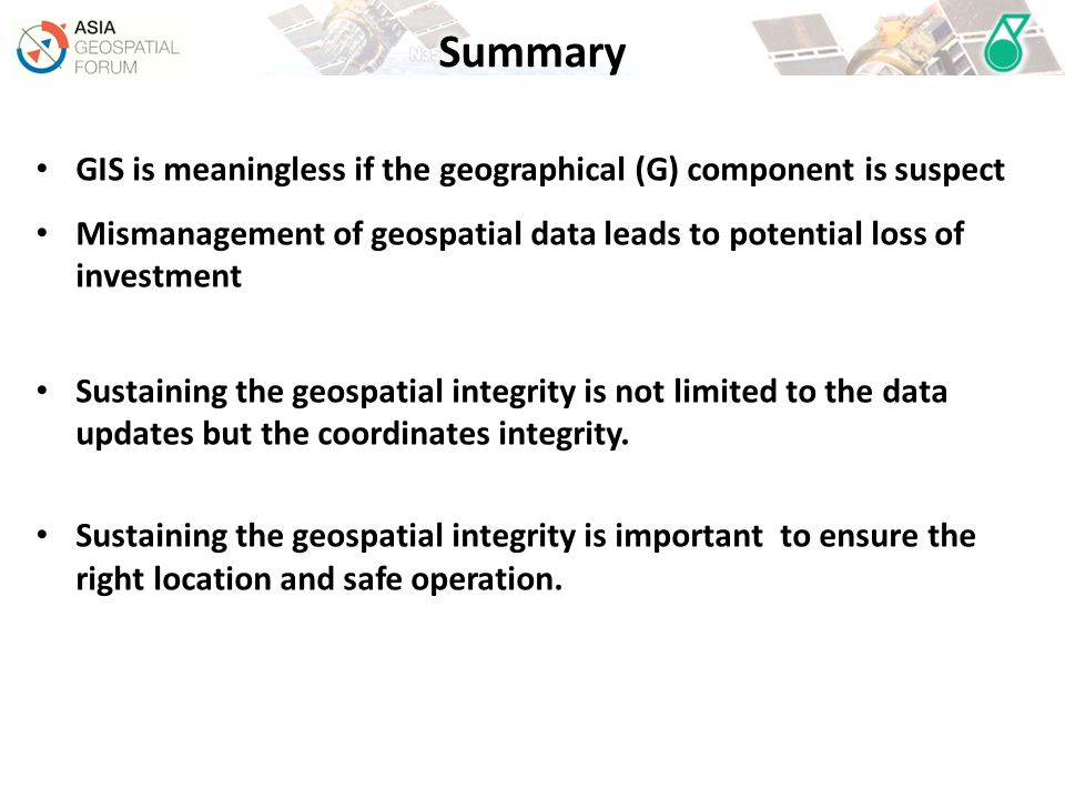 Summary GIS is meaningless if the geographical (G) component is suspect. Mismanagement of geospatial data leads to potential loss of investment.