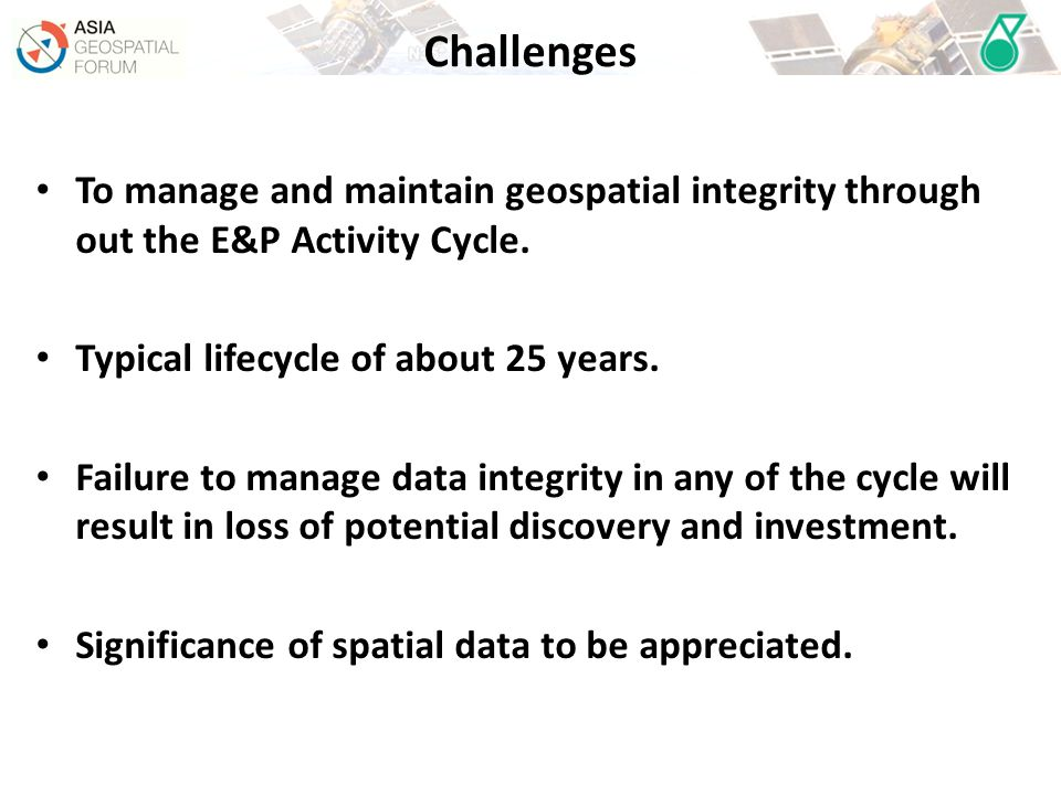 Challenges To manage and maintain geospatial integrity through out the E&P Activity Cycle. Typical lifecycle of about 25 years.