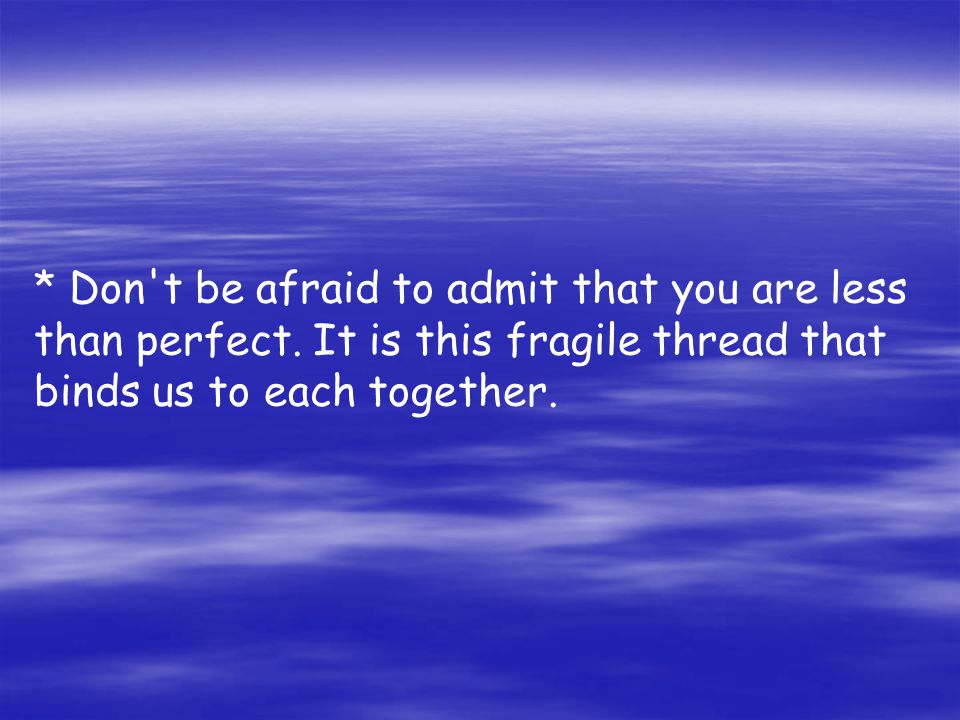 Don t be afraid to admit that you are less than perfect