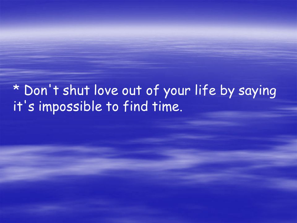 * Don t shut love out of your life by saying it s impossible to find time.